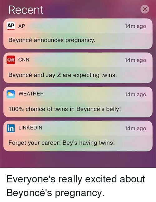 Jay Z, LinkedIn, and Memes: Recent  AP AP  14 m ago  Beyoncé announces pregnancy  CNN  14 m ago  Beyoncé and Jay Z are expecting twins.  WEATHER  14m ago  100% chance of twins in Beyoncé's belly!  LINKEDIN  14m ago  In  Forget your career! Bey's having twins! Everyone's really excited about Beyoncé's pregnancy.