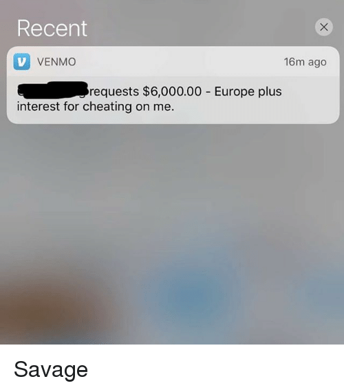Cheating, Relationships, and Savage: Recent  V VENMO  16m ago  requests $6,000.00 Europe plus  interest for cheating on me Savage