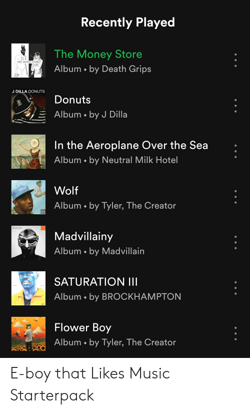 Money, Music, and Starter Packs: Recently Played  The Money Store  Album by Death Grips  THE MONEY STORE  J DILLA DONUTS  Donuts  Albm by J Dilla  In the Aeroplane Over the Sea  Album by Neutral Milk Hotel  Wolf  Album by Tyler, The Creator  Madvillainy  Album . by Madvillain  SATURATION III  Album by BROCKHAMPTON  Flower Boy  Album by Tyler, The Creator E-boy that Likes Music Starterpack