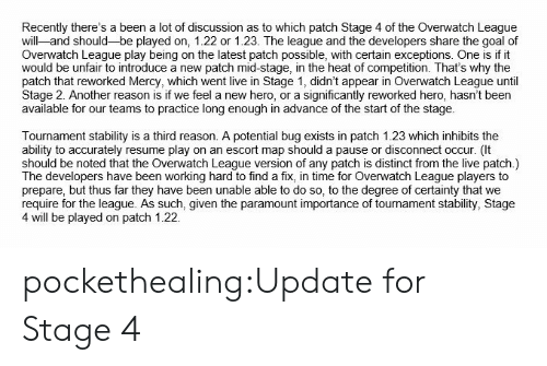 Tumblr, Twitter, and Blog: Recently there's a been a lot of discussion as to which patch Stage 4 of the Overwatch League  will-and should-be played on, 1.22 or 1.23. The league and the developers share the goal of  Overwatch League play being on the latest patch possible, with certain exceptions. One is if it  would be unfair to introduce a new patch mid-stage, in the heat of competition. That's why the  patch that reworked Mercy, which went live in Stage 1, didn't appear in Overwatch League until  Stage 2. Another reason is if we feel a new hero, or a significantly reworked hero, hasn't been  available for our teams to practice long enough in advance of the start of the stage.  Tournament stability is a third reason. A potential bug exists in patch 1.23 which inhibits the  ability to accurately resume play on an escort map should a pause or disconnect occur. (It  should be noted that the Overwatch League version of any patch is distinct from the live patch.)  The developers have been working hard to find a fix, in time for Overwatch League players to  prepare, but thus far they have been unable able to do so, to the degree of certainty that we  require for the league. As such, given the paramount importance of tournament stability, Stage  4 will be played on patch 1.22. pockethealing:Update for Stage 4