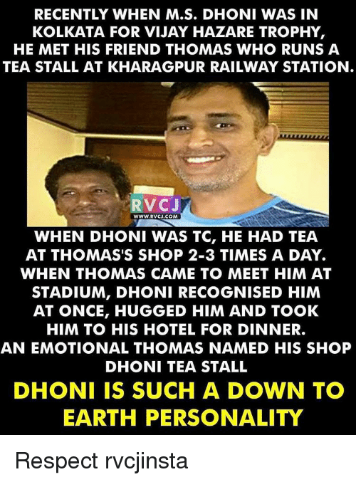 Memes, Hotel, and 🤖: RECENTLY WHEN M.S. DHONI WAS IN  KOLKATA FOR VIJAY HAZARE TROPHY  HE MET HIS FRIEND THOMAS WHO RUNS A  TEA STALL AT KHARAGPUR RAILWAY STATION  RVCJ  WWW RV CJ.COM  WHEN DHONI WAS TC, HE HAD TEA  AT THOMAS'S SHOP 2-3 TIMES A DAY.  WHEN THOMAS CAME TO MEET HIM AT  STADIUM, DHONI RECOGNISED HIM  AT ONCE, HUGGED HIM AND TOOK  HIM TO HIS HOTEL FOR DINNER.  AN EMOTIONAL THOMAS NAMED HIS SHOP  DHONI TEA STALL  DHONI IS SUCH A DOWN TO  EARTH PERSONALITY Respect rvcjinsta