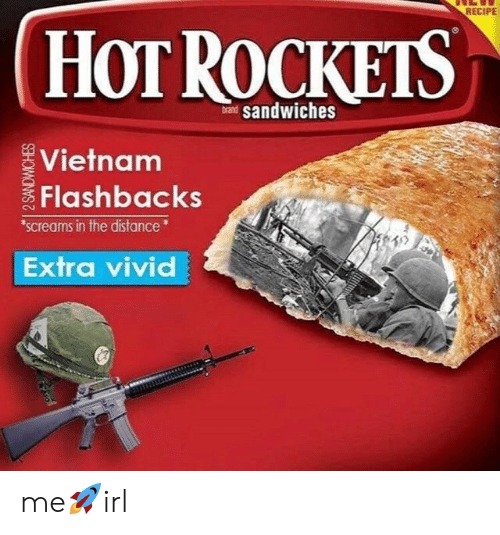 Vietnam, Irl, and Rockets: RECIPE  HOT ROCKETS  andwiches  Vietnam  Flashbacks  screams in the distance  Extra vivid me🚀irl