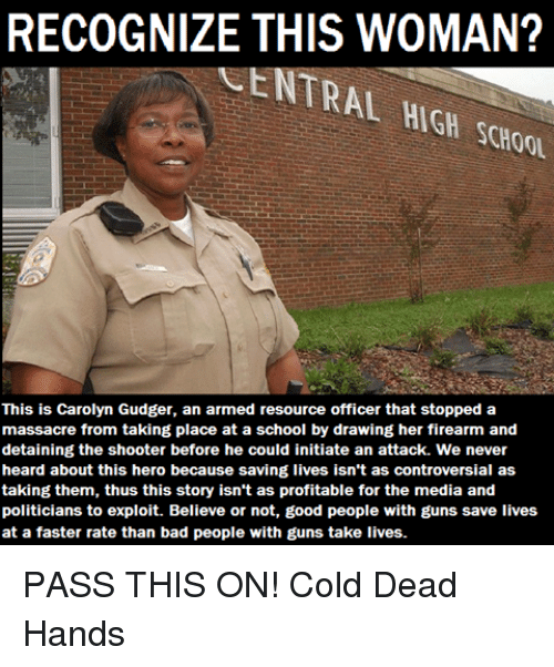 Bad, Guns, and Memes: RECOGNIZE THIS WOMAN?  CENTRAL  SCH00  This is Carolyn Gudger, an armed resource officer that stopped a  massacre from taking place at a school by drawing her firearm and  detaining the shooter before he could initiate an attack. We never  heard about this hero because saving lives isn't as controversial as  taking them, thus this story isn't as profitable for the media and  politicians to exploit. Believe or not, good people with guns save lives  at a faster rate than bad people with guns take lives. PASS THIS ON! Cold Dead Hands