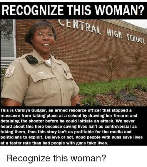 Memes, Shooters, and Controversial: RECOGNIZE THIS WOMAN?  SCHOOL  This is Carolyn Gudger, an armed resource officer that stopped a  massacre from taking place at a school by drawing her firearm and  detaining the shooter before he could initiate an attack. We never  heard about this hero because saving lives isn't as controversial as  taking them, thus this story isn't as profitable for the media and  politicians to exploit. Believe or not, good people with guns save lives  at a faster rate than bad people with guns take lives. Recognize this woman?