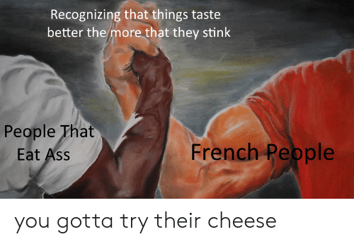 Ass, French, and Cheese: Recognizing that things taste  better the more that they stink  People That  Eat Ass  French Pepple you gotta try their cheese