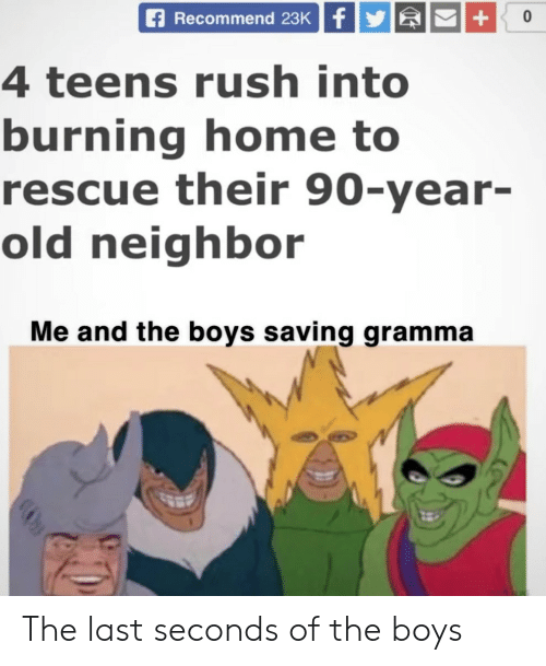 Home, Rush, and Old: Recommend 23K f  0  4 teens rush into  burning home to  rescue their 90-year-  old neighbor  Me and the boys saving gramma  + The last seconds of the boys