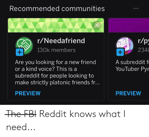 Fbi, Friends, and Reddit: Recommended communities  X  r/p  r/Needafriend  234  130k members  +  +  A subreddit f  YouTuber Pyr  Are you looking for a new friend  or a kind voice? This is a  subreddit for people looking to  make strictly platonic friends fr...  PREVIEW  PREVIEW T̶h̶e̶ ̶F̶B̶I̶ Reddit knows what I need...