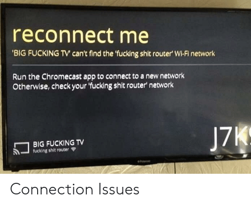 Chromecast, Fucking, and Run: reconnect me  'BIG FUCKING TV' can't find the 'fucking shit router' Wi-Fi network  Run the Chromecast app to connect to a new network  Otherwise,check your 'fucking shit router network  J7K  BIG FUCKING TV  fucking shit router Connection Issues