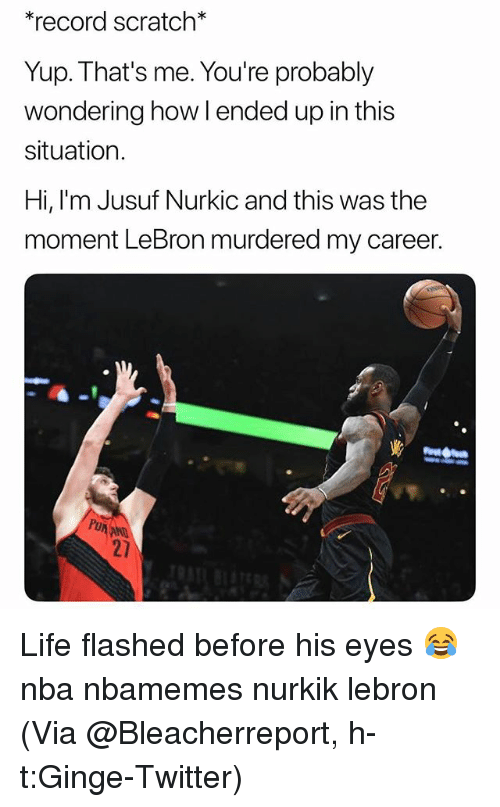 Basketball, Life, and Nba: *record scratch*  Yup. That's me. You're probably  wondering how l ended up in this  situation  Hi, l'm Jusuf Nurkic and this was the  moment LeBron murdered my career.  Pu  AND  21 Life flashed before his eyes 😂 nba nbamemes nurkik lebron (Via @Bleacherreport, h-t:Ginge-Twitter)