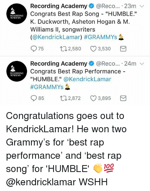 """Grammys, Memes, and Rap: Recording Academy@Reco... 23m v  Congrats Best Rap Song """"HUMBLE.""""  K. Duckworth, Asheton Hogan & M  Williams Il, songwriters  (@Kendricklamar) #GRAMMYs  RECORDING  ACADEMY  075  2,580  3,530  Recording Academy + @Rec。... . 24m  Congrats Best Rap Performance -  """"HUMBLE."""" @KendrickLamar  #GRAMMYS  RECORDING  ACADEMY  85  2,872  3,895 Congratulations goes out to KendrickLamar! He won two Grammy's for 'best rap performance' and 'best rap song' for 'HUMBLE' 👏💯 @kendricklamar WSHH"""