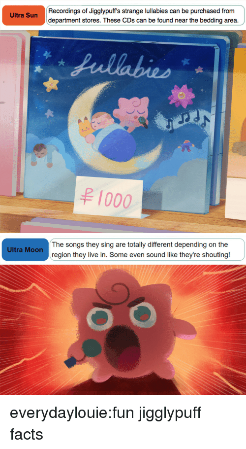 Facts, Tumblr, and Blog: Recordings of Jigglypuff's strange lullabies can be purchased from  department stores. These CDs can be found near the bedding area.  Ultra Sun  1000   The songs they sing are totally different depending on the  region they live in. Some even sound like they're shouting!  Ultra Moon everydaylouie:fun jigglypuff facts