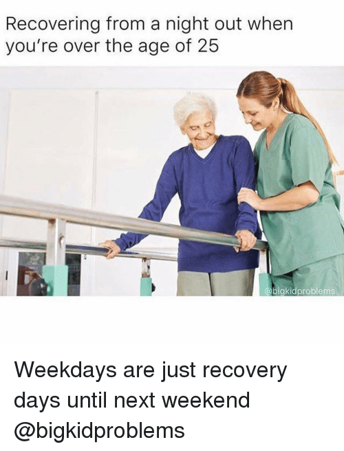 Girl Memes, Next, and Weekend: Recovering from a night out when  you're over the age of 25  @bigkidproblems Weekdays are just recovery days until next weekend @bigkidproblems