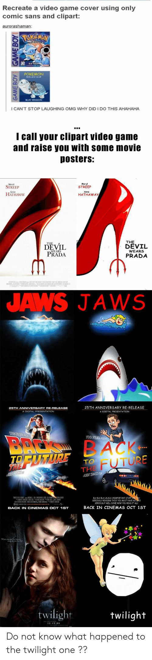 Future, Omg, and Pokemon: Recreate a video game cover using only  comic sans and clipart:  POKEMON  I CAN'T STOP LAUGHING OMG WHY DID I DO THIS AHAHAHA  I call your clipart video game  and raise you with some movie  Dosters:  Meryl  STREEP  STREEP  HATHAWAY  HATHAWAy  THE  DEVIL  DEVİL  PRADA  WEARS  PRADA  JAWS JAWS  25TH ANNIVERSARY RE-RELEASE  A DIGITAL PRESENTATION  A DIGITAL PRESENTATION  STEVENS TEABi  FUTURE  TO  THE  益NER  BLA BLA BLA LALALA UNİMPORTANT STUF  SERJOUSLY READING THES? YOU MUST HAVE NO  SERIOUSLY WELL DONE NOW YOU READ IT ALL  BACK IN CINEMAS OCT 1ST  BACK IN CINEMAS OCT 1ST  twilight  wiligh  2 12 0 Do not know what happened to the twilight one ??