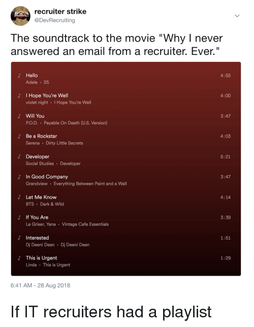 "Adele, Hello, and Dirty: recruiter strike  @DevRecruiting  The soundtrack to the movie ""Why I never  answered an email from a recruiter. Ever.""  よ Hello  4:55  Adele 25  I Hope You're Well  violet night I Hope You're Well  J'  4:00  よ Will You  3:47  PO.D. Payable On Death (U.S. Version)  Be a Rockstar  Serena Dirty Little Secrets  4:03  d Developer  5:21  Social Studies Developer  In Good Company  Grandview Everything Between Paint and a Wall  3:47  よ  Let Me Know  BTS Dark&Wild  4:14  If You Are  Le Griser, Yana Vintage Cafe Essentials  よ  3:39  d Interested  1:51  Dj Deeni Dean Dj Deeni Dean  This is Urgent  Linda This is Urgent  1:29  6:41 AM -28 Aug 2018 If IT recruiters had a playlist"