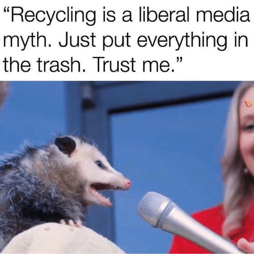 """Trash, Media, and Liberal: """"Recycling is a liberal media  myth. Just put everything in  the trash. Trust me."""""""