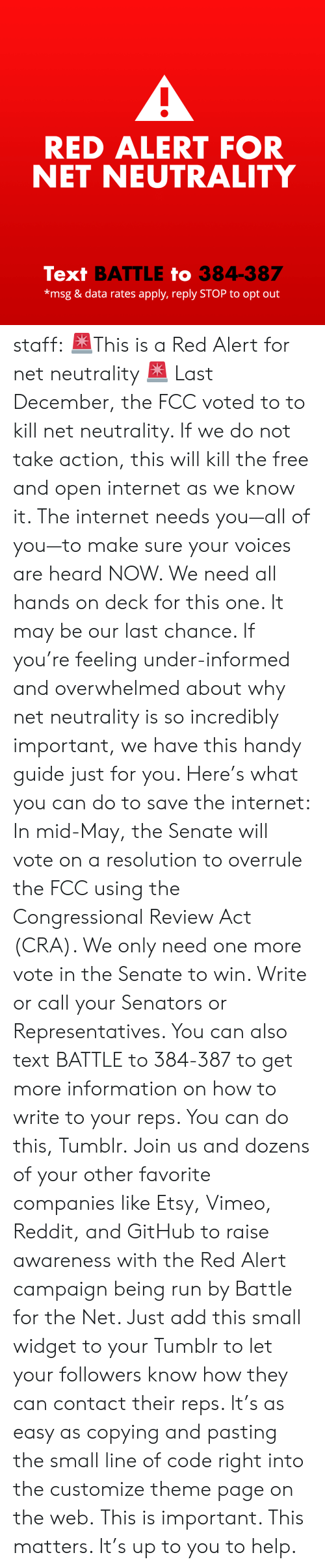 Internet, Reddit, and Run: RED ALERT FOR  NET NEUTRALITY  Text BATTLE to 384-387  *msg & data rates apply, reply STOP to opt out staff: 🚨This is a Red Alert for net neutrality 🚨 Last December, the FCC voted to to kill net neutrality. If we do not take action, this will kill the free and open internet as we know it. The internet needs you—all of you—to make sure your voices are heard NOW.  We need all hands on deck for this one. It may be our last chance. If you're feeling under-informed and overwhelmed about why net neutrality is so incredibly important, we have this handy guide just for you.  Here's what you can do to save the internet: In mid-May, the Senate will vote on a resolution to overrule the FCC using the Congressional Review Act (CRA). We only need one more vote in the Senate to win. Write or call your Senators or Representatives. You can also text BATTLE to 384-387 to get more information on how to write to your reps. You can do this, Tumblr. Join us and dozens of your other favorite companies like Etsy, Vimeo, Reddit, and GitHub to raise awareness with the Red Alert campaign being run by Battle for the Net. Just add this small widget to your Tumblr to let your followers know how they can contact their reps. It's as easy as copying and pasting the small line of code right into the customize theme page on the web. This is important. This matters. It's up to you to help.