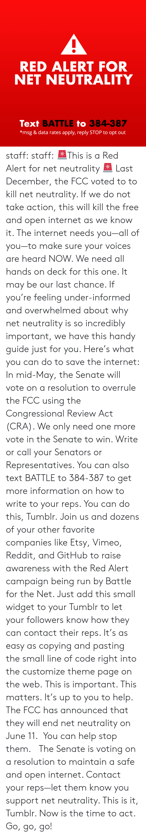 Internet, Reddit, and Run: RED ALERT FOR  NET NEUTRALITY  Text BATTLE to 384-387  *msg & data rates apply, reply STOP to opt out staff: staff:  🚨This is a Red Alert for net neutrality 🚨 Last December, the FCC voted to to kill net neutrality. If we do not take action, this will kill the free and open internet as we know it. The internet needs you—all of you—to make sure your voices are heard NOW.  We need all hands on deck for this one. It may be our last chance. If you're feeling under-informed and overwhelmed about why net neutrality is so incredibly important, we have this handy guide just for you.  Here's what you can do to save the internet: In mid-May, the Senate will vote on a resolution to overrule the FCC using the Congressional Review Act (CRA). We only need one more vote in the Senate to win. Write or call your Senators or Representatives. You can also text BATTLE to 384-387 to get more information on how to write to your reps. You can do this, Tumblr. Join us and dozens of your other favorite companies like Etsy, Vimeo, Reddit, and GitHub to raise awareness with the Red Alert campaign being run by Battle for the Net. Just add this small widget to your Tumblr to let your followers know how they can contact their reps. It's as easy as copying and pasting the small line of code right into the customize theme page on the web. This is important. This matters. It's up to you to help.  The FCC has announced that they will end net neutrality on June 11. You can help stop them. The Senate is voting on a resolution to maintain a safe and open internet. Contact your reps—let them know you support net neutrality. This is it, Tumblr. Now is the time to act. Go, go, go!