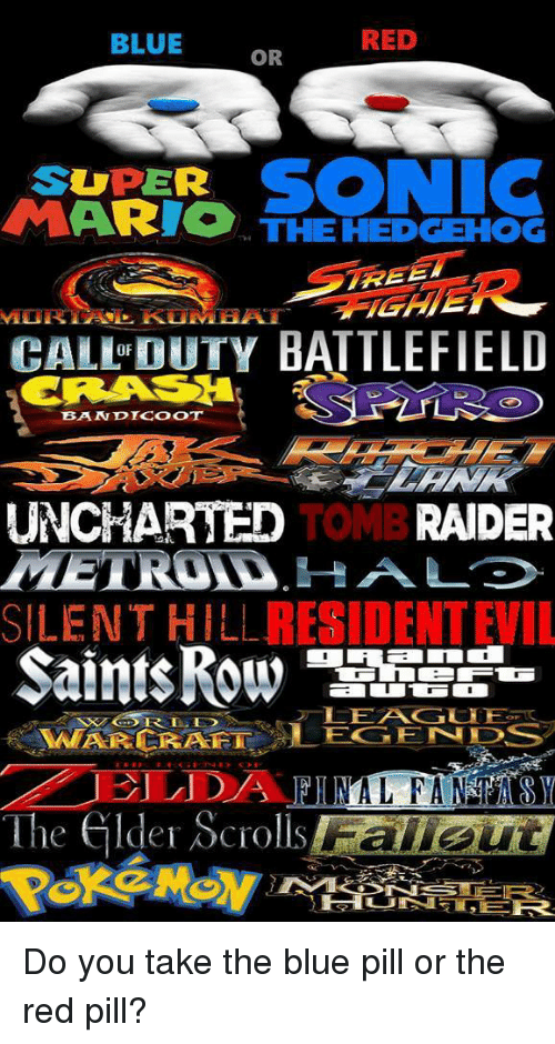 Video Games, Blue, and Free: RED  BLUE  OR  SONIC  SUPER  ARIO THE HEDGEHOG  FREE  CALL DUTY BATTLEFIELD  OF  BANDTCOOT  UNCHARTED  TOMB RAIDER  RESIDENTEIL  SILENT HILL  WARCRAFT LEGENDS  The elder Scrolls Do you take the blue pill or the red pill?