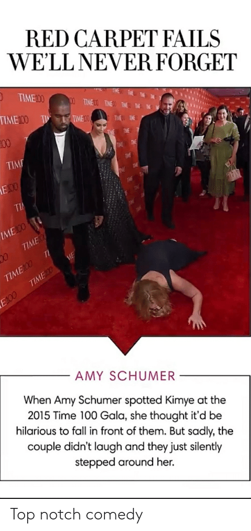 Amy Schumer, Fall, and Time: RED CARPET FAILS  WE'LL NEVER FORGET  O TIME00  100 TIMED TIME TIME THE  TIME100  T L TIME 0  TWE TME  100  THE TIME T  TIME  TIME TME  THE  E00  TME  TIME  TieE  TI  IME 00  TIME  TI  TIME100  TIMEDO  ME  E100  AMY SCHUMER  When Amy Schumer spotted Kimye at the  2015 Time 100 Gala, she thought it'd be  hilarious to fall in front of them. But sadly, the  couple didn't laugh and they just silently  stepped around her. Top notch comedy