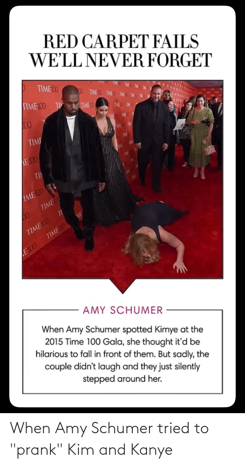 """Amy Schumer, Facepalm, and Fall: RED CARPET FAILS  WE'LL NEVER FORGET  TIME00  00 TIMEDO TIMEO TIVE THE E  TIME100 TI  TIME 10  TWE TME  00  THE TIME T  TIME  TIME  TIME  TME  E100  TME  TIME  TiHE  TI  THE  TOL  ЛМЕ O  TIME  П  TIME100  TIMED  ME  E100  AMY SCHUMER  When Amy Schumer spotted Kimye at the  2015 Time 100 Gala, she thought it'd be  hilarious to fall in front of them. But sadly, the  couple didn't laugh and they just silently  stepped around her. When Amy Schumer tried to """"prank"""" Kim and Kanye"""