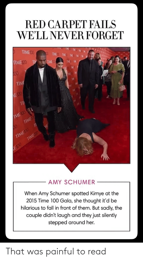 Amy Schumer, Fall, and Time: RED CARPET FAILS  WE'LL NEVER FORGET  TIME00  00 TIMEDO TIMEO TIVE THE E  TIME100 TI  TIME 10  TWE TME  00  THE TIME T  TIME  TIME  TIME  TME  E100  TME  TIME  TiHE  TI  THE  TOL  ЛМЕ O  TIME  П  TIME100  TIMED  ME  E100  AMY SCHUMER  When Amy Schumer spotted Kimye at the  2015 Time 100 Gala, she thought it'd be  hilarious to fall in front of them. But sadly, the  couple didn't laugh and they just silently  stepped around her. That was painful to read