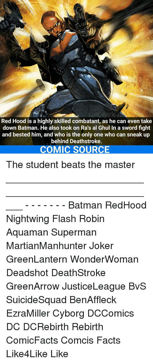 Memes, 🤖, and Rebirth: Red Hood is a highly skilled combatant, as he can even take  down Batman. He also took on Ras al Ghul In a sword fight  and bested him, and who is the only one who can sneak up  behind Deathstroke.  COMIC SOURCE The student beats the master _____________________________________________________ - - - - - - - Batman RedHood Nightwing Flash Robin Aquaman Superman MartianManhunter Joker GreenLantern WonderWoman Deadshot DeathStroke GreenArrow JusticeLeague BvS SuicideSquad BenAffleck EzraMiller Cyborg DCComics DC DCRebirth Rebirth ComicFacts Comcis Facts Like4Like Like