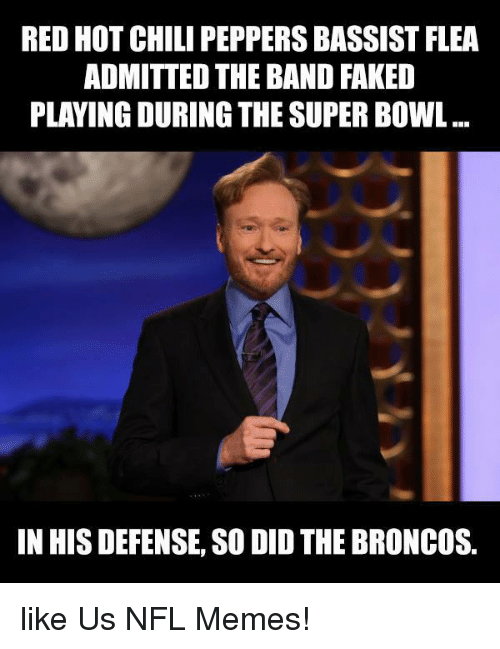Memes, Nfl, and Super Bowl: RED HOT CHILI PEPPERSBASSIST FLEA  ADMITTED THE BAND FAKED  PLAYING DURING THE SUPER BOWL  IN HIS DEFENSE, SO DID THE BRONCOS. like Us NFL Memes!