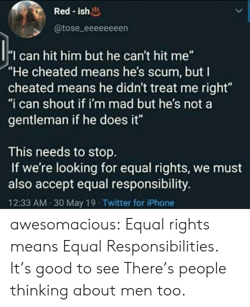 "Iphone, Tumblr, and Twitter: Red-ish  @tose_eeeeeeeen  I can hit him but he can't hit me""  ""He cheated means he's scum, but I  cheated means he didn't treat me right""  ""i can shout if i'm mad but he's not a  gentleman if he does it""  This needs to stop  If we're looking for equal rights, we must  also accept equal responsibility.  12:33 AM 30 May 19 Twitter for iPhone awesomacious:  Equal rights means Equal Responsibilities. It's good to see There's people thinking about men too."