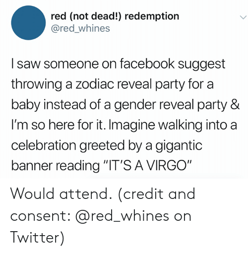 "Facebook, Party, and Saw: red (not dead!) redemption  @red_whines  I saw someone on facebook suggest  throwing a zodiac reveal party for a  baby instead of a gender reveal party &  I'm so here for it. Imagine walking into a  celebration greeted by a gigantic  banner reading ""IT'S A VIRGO"" Would attend. (credit and consent: @red_whines on Twitter)"