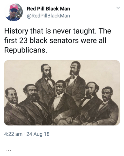 Memes, Black, and History: Red Pill Black Man  @RedPillBlackMan  History that is never taught. The  first 23 black senators were all  Republicans.  4:22 am 24 Aug 18 ...