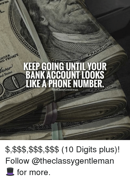 Memes, Phone, and Bank: Red PRIVATE  NDER  States.  KEEP GOING UNTIL YOUR  BANK ACCOUNT LOOKS  LIKE PHONE NUMBER  TheClassyGentleman $,$$$,$$$,$$$ (10 Digits plus)! Follow @theclassygentleman 🎩 for more.