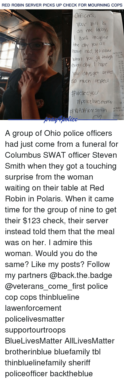 All Lives Matter, Memes, and Police: RED ROBIN SERVER PICKS UP CHECK FOR MOURNING COPS  Officers,  your bill is  on me today,  Cant imagine  the diy you al  nave nad, letalonイ04/19/2016  2:54 PH  every day.I hope  11.15  10,79  20.58  10.83  yeve days get beter  So much respect.1  0.8  13.  114  Wesceyou  23  #RIPOfficer Smith  contact us A group of Ohio police officers had just come from a funeral for Columbus SWAT officer Steven Smith when they got a touching surprise from the woman waiting on their table at Red Robin in Polaris. When it came time for the group of nine to get their $123 check, their server instead told them that the meal was on her. I admire this woman. Would you do the same? Like my posts? Follow my partners @back.the.badge @veterans_сome_first police cop cops thinblueline lawenforcement policelivesmatter supportourtroops BlueLivesMatter AllLivesMatter brotherinblue bluefamily tbl thinbluelinefamily sheriff policeofficer backtheblue