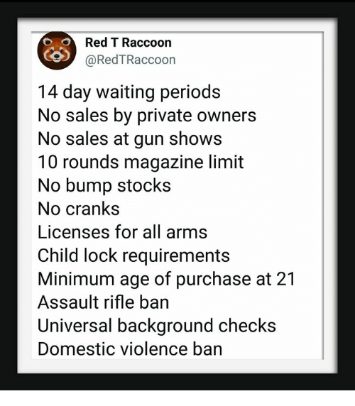 Domestic Violence, Raccoon, and Stocks: Red T Raccoon  @RedTRaccoon  14 day waiting periods  No sales by private owners  No sales at gun shows  10 rounds magazine limit  No bump stocks  No crank:s  Licenses for all arms  Child lock requirements  Minimum age of purchase at 21  Assault rifle ban  Universal background checks  Domestic violence ban