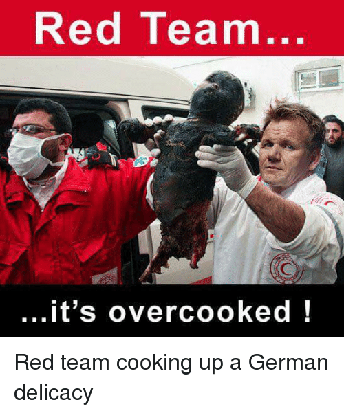 red team its overcooked red team cooking up a german 19839739 red team it's overcooked im going to hell for this meme on me me