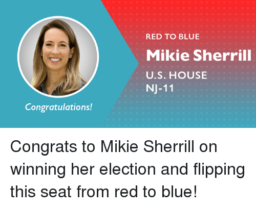 Memes, Blue, and Congratulations: RED TO BLUE  Mikie Sherrill  U.S. HOUSE  NJ-11  Congratulations! Congrats to Mikie Sherrill on winning her election and flipping this seat from red to blue!
