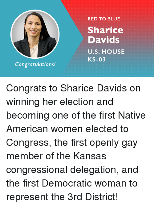 Memes, Native American, and American: RED TO BLUE  Sharice  Davids  U.S. HOUSE  KS-03  Congratulations! Congrats to Sharice Davids on winning her election and becoming one of the first Native American women elected to Congress, the first openly gay member of the Kansas congressional delegation, and the first Democratic woman to represent the 3rd District!
