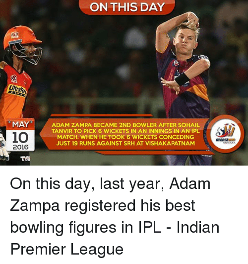 Memes, Premier League, and Best: RED  Uttar  MAY  2016  ON THIS DAY  ADAM ZAMPA BECAME 2ND BOWLER AFTER SOHAIL  TANVIR TO PICK 6 WICKETS IN AN INNINGS IN AN IPL  MATCH. WHEN HE TOOK 6 WICKETS CONCEDING  JUST 19 RUNS AGAINST SRH AT VISHAKAPATNAM On this day, last year, Adam Zampa registered his best bowling figures in IPL - Indian Premier League