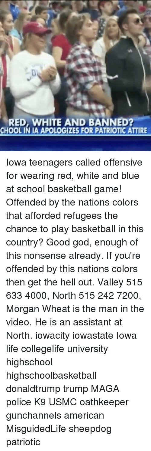 Memes, Iowa, and 🤖: RED, WHITE AND BANNED?  APOLOGIZES FOR PATRIOTICATTIRE Iowa teenagers called offensive for wearing red, white and blue at school basketball game! Offended by the nations colors that afforded refugees the chance to play basketball in this country? Good god, enough of this nonsense already. If you're offended by this nations colors then get the hell out. Valley 515 633 4000, North 515 242 7200, Morgan Wheat is the man in the video. He is an assistant at North. iowacity iowastate Iowa life collegelife university highschool highschoolbasketball donaldtrump trump MAGA police K9 USMC oathkeeper gunchannels american MisguidedLife sheepdog patriotic