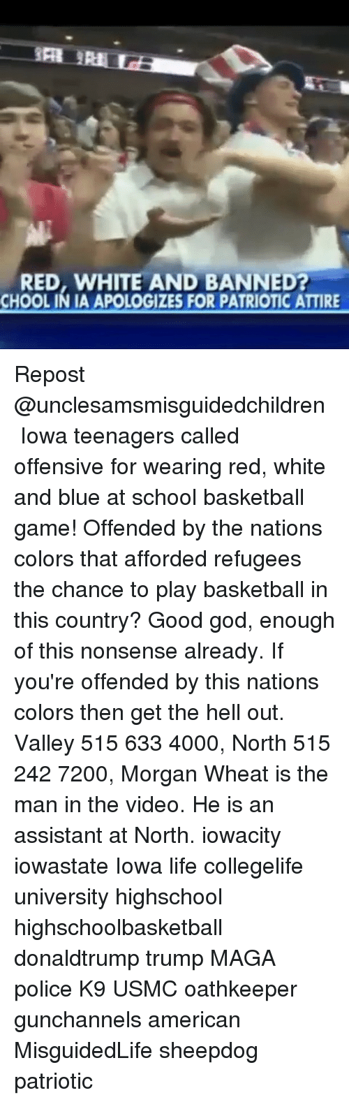 Memes, Iowa, and 🤖: RED, WHITE AND BANNED  CHOOLINIA APOLOGIZES FOR PATRIOTIC ATTIRE Repost @unclesamsmisguidedchildren ・・・ Iowa teenagers called offensive for wearing red, white and blue at school basketball game! Offended by the nations colors that afforded refugees the chance to play basketball in this country? Good god, enough of this nonsense already. If you're offended by this nations colors then get the hell out. Valley 515 633 4000, North 515 242 7200, Morgan Wheat is the man in the video. He is an assistant at North. iowacity iowastate Iowa life collegelife university highschool highschoolbasketball donaldtrump trump MAGA police K9 USMC oathkeeper gunchannels american MisguidedLife sheepdog patriotic