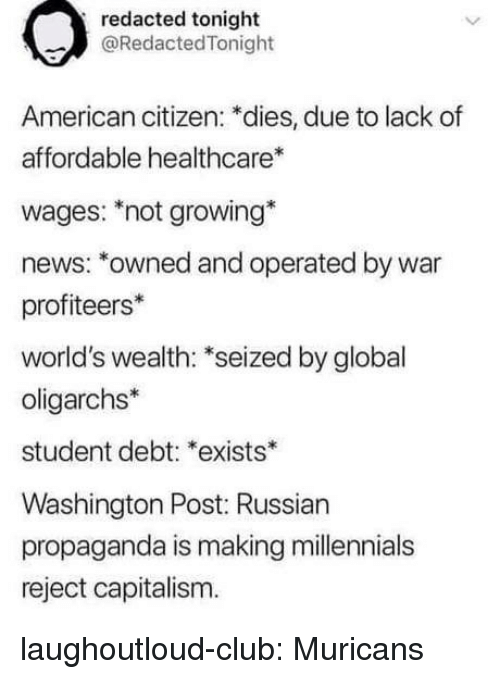 Club, News, and Tumblr: redacted tonight  @RedactedTonight  American citizen: *dies, due to lack of  affordable healthcare  wages: not growing*  news: *owned and operated by war  profiteers*  world's wealth: *seized by global  oligarchs*  student debt: *exists*  Washington Post: Russian  propaganda is making millennials  reject capitalism. laughoutloud-club:  Muricans