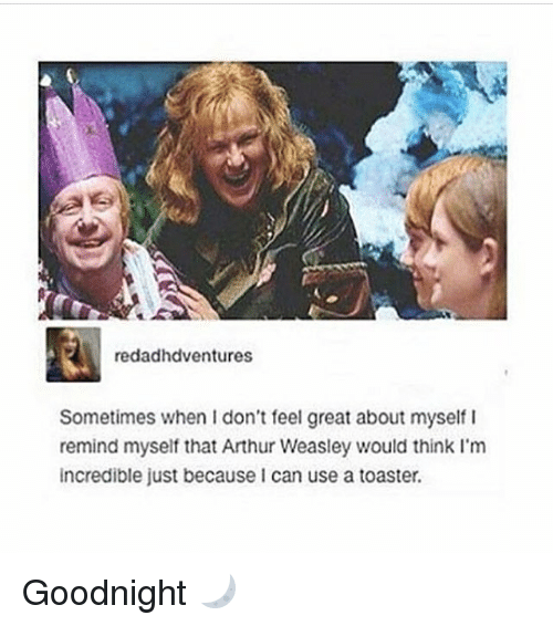 Arthur, Memes, and 🤖: redadhdventures  Sometimes when I don't feel great about myself  remind myself that Arthur Weasley would think I'm  incredible just because I can use a toaster. Goodnight 🌙