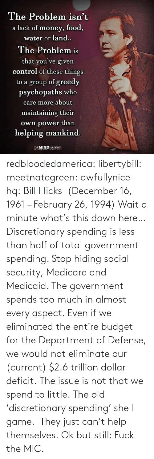 Too Much, Tumblr, and Blog: redbloodedamerica:  libertybill: meetnategreen:   awfullynice-hq: Bill Hicks  (December 16, 1961 – February 26, 1994)    Wait a minute what's this down here…  Discretionary spending is less than half of total government spending. Stop hiding social security, Medicare and Medicaid. The government spends too much in almost every aspect. Even if we eliminated the entire budget for the Department of Defense, we would not eliminate our (current) $2.6 trillion dollar deficit. The issue is not that we spend to little.  The old 'discretionary spending' shell game.  They just can't help themselves.   Ok but still: Fuck the MIC.