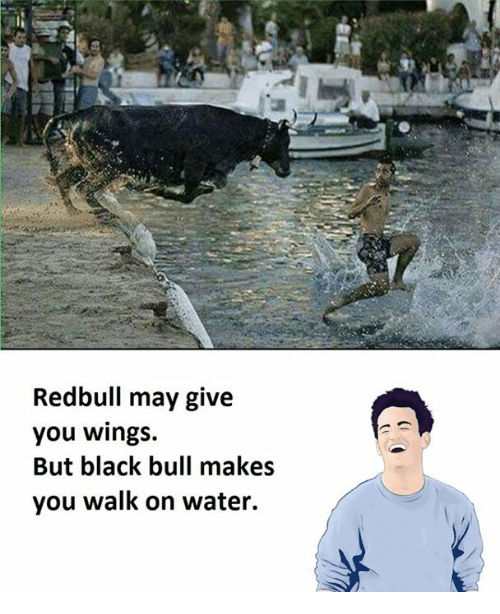 Black, Water, and Wings: Redbull may give  you wings.  But black bull makes  you walk on water.
