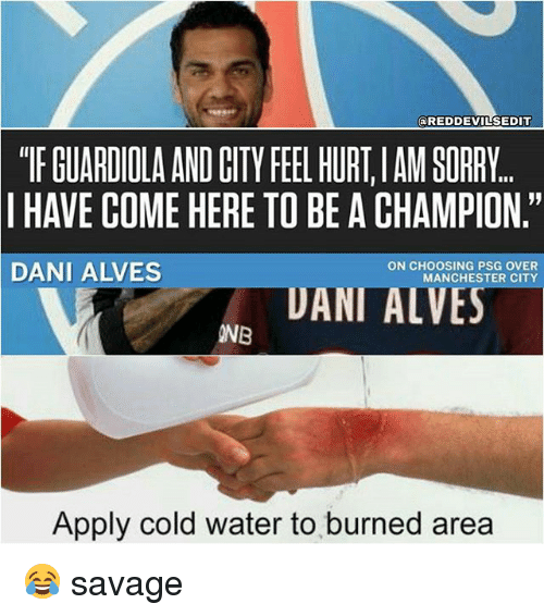 """Memes, Savage, and Sorry: @REDDEVILSEDIT  """"TF GUARDIOLA AND CITY FEEL HURT,IAM SORRY  I HAVE COME HERE TO BE A CHAMPION.""""  DANI ALVES  ON CHOOSING PSG OVER  MANCHESTER CITY  UANI ALVES  INB  Apply cold water to burned area 😂 savage"""
