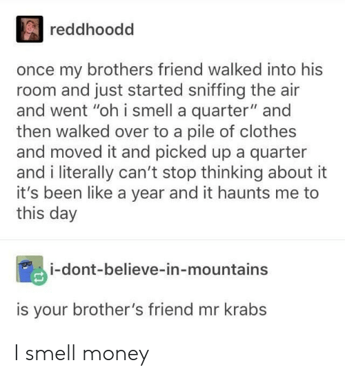"Clothes, Money, and Mr. Krabs: reddhoodd  once my brothers friend walked into his  room and just started sniffing the air  and went ""oh i smell a quarter"" and  then walked over to a pile of clothes  and moved it and picked up a quarter  and i literally can't stop thinking about it  it's been like a year and it haunts me to  this day  i-dont-believe-in-mountains  is your brother's friend mr krabs I smell money"