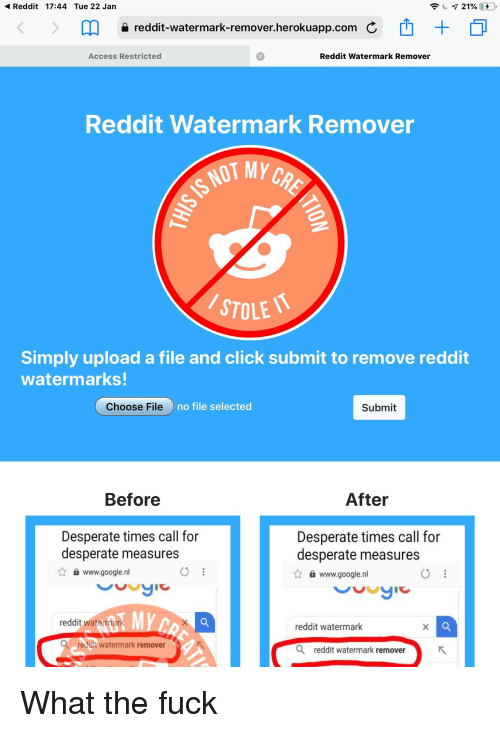 Click, Desperate, and Google: Reddit 17:44 Tue 22 Jan  a reddit-watermark-remover.herokuapp.com  Access Restricted  Reddit Watermark Remover  Reddit Watermark Remover  STOLE  Simply upload a file and click submit to remove reddit  watermarks!  Choose File  no file selected  Submit  Before  After  Desperate times call for  desperate measures  Desperate times call for  desperate measures  www.google.nl  www.google.nl  reddit watemterk  reddit watermark  reddit watermark removerS  Q reddit watermark remover