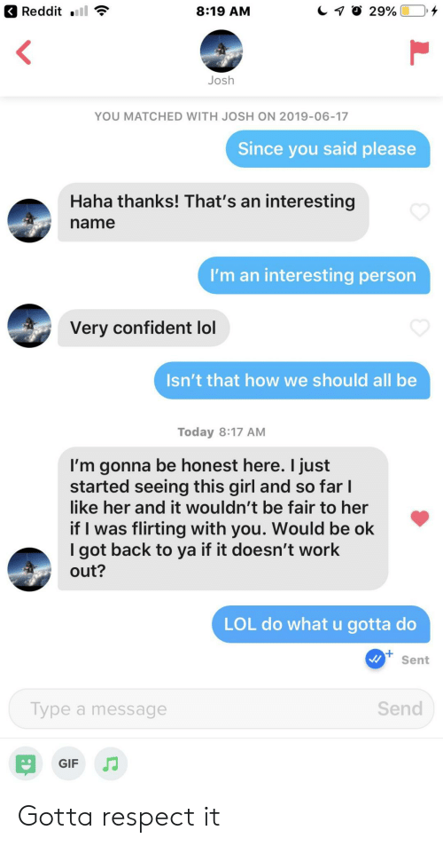 Gif, Lol, and Reddit: Reddit  29%  8:19 AM  Josh  YOU MATCHED WITH JOSH ON 2019-06-17  Since you said please  Haha thanks! That's an interesting  name  I'm an interesting person  Very confident lol  Isn't that how we should all be  Today 8:17 AM  I'm gonna be honest here. I just  started seeing this girl and so far I  like her and it wouldn't be fair to her  if I was flirting with you. Would be ok  I got back to ya if it doesn't work  out?  LOL do what u gotta do  Sent  Send  Type a message  GIF Gotta respect it