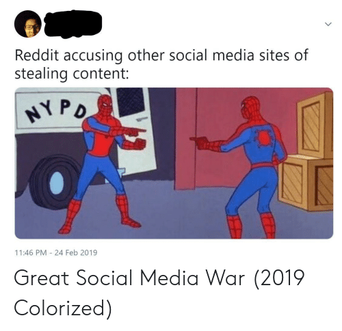 Reddit, Social Media, and Content: Reddit accusing other social media sites of  stealing content:  NY P  11:46 PM 24 Feb 2019 Great Social Media War (2019 Colorized)
