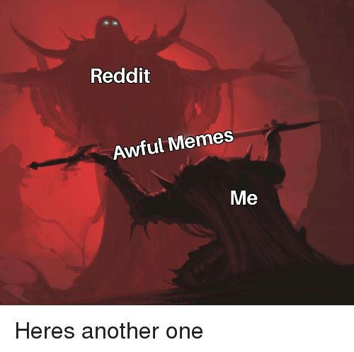 Reddit Awful Memes Me | Another One Meme on ME ME
