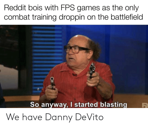 Reddit Bois With Fps Games As The Only Combat Training Droppin On The Battlefield So Anyway I Started Blasting We Have Danny Devito Reddit Meme On Me Me Posted 37 minutes ago by: meme